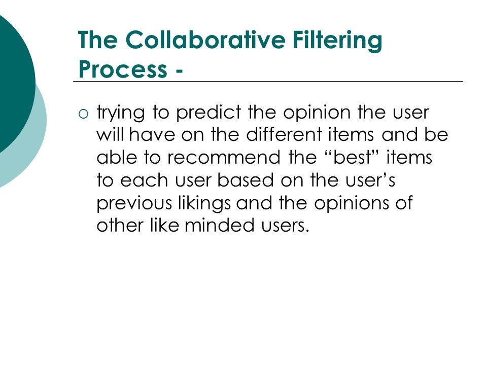The Collaborative Filtering Process -  trying to predict the opinion the user will have on the different items and be able to recommend the best items to each user based on the user's previous likings and the opinions of other like minded users.