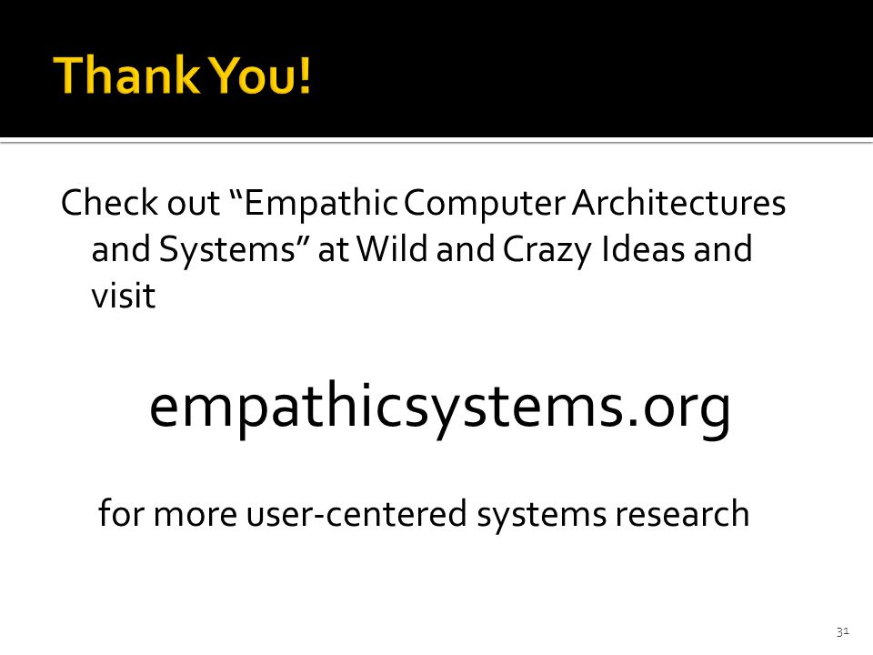 Check out Empathic Computer Architectures and Systems at Wild and Crazy Ideas and visit empathicsystems.org for more user-centered systems research 31