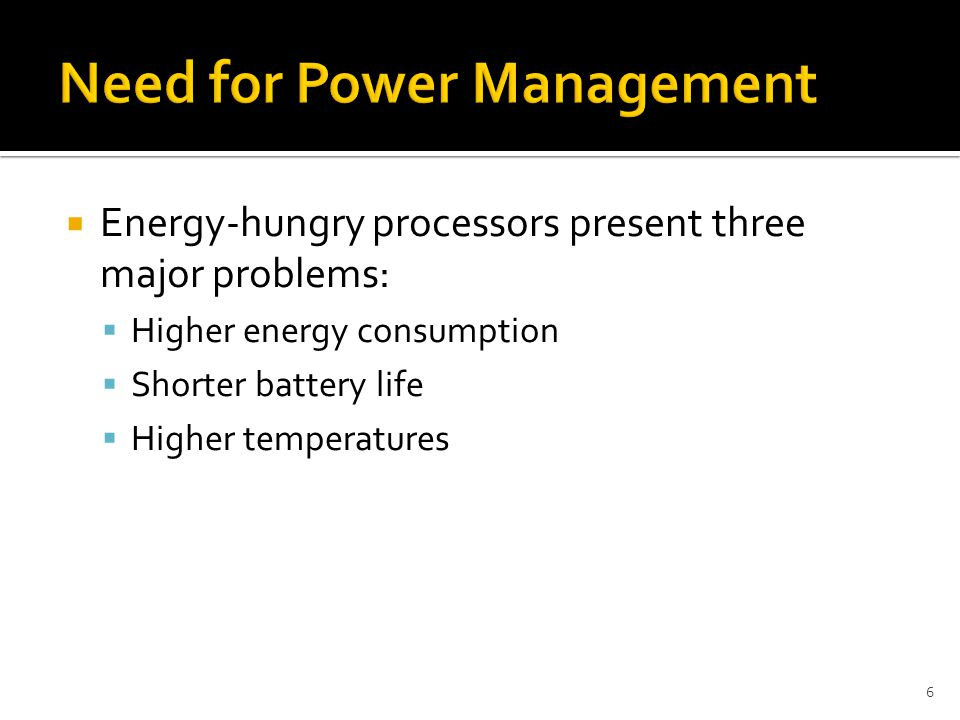 Energy-hungry processors present three major problems:  Higher energy consumption  Shorter battery life  Higher temperatures 6