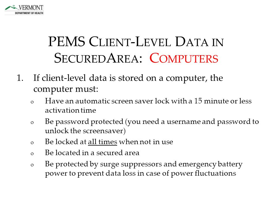 PEMS C LIENT -L EVEL D ATA IN S ECURED A REA : C OMPUTERS 1.If client-level data is stored on a computer, the computer must: o Have an automatic screen saver lock with a 15 minute or less activation time o Be password protected (you need a username and password to unlock the screensaver) o Be locked at all times when not in use o Be located in a secured area o Be protected by surge suppressors and emergency battery power to prevent data loss in case of power fluctuations