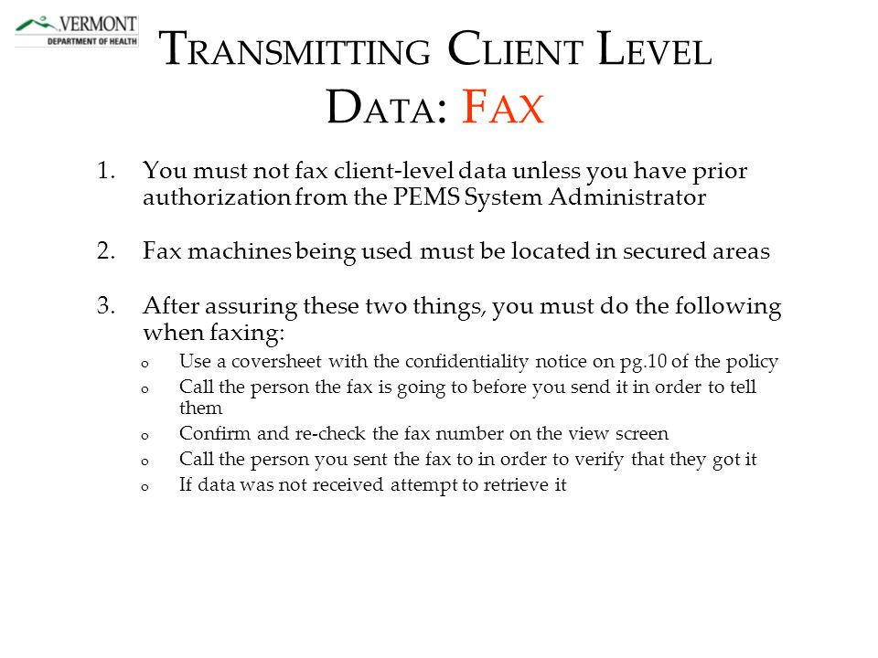 T RANSMITTING C LIENT L EVEL D ATA : F AX 1.You must not fax client-level data unless you have prior authorization from the PEMS System Administrator 2.Fax machines being used must be located in secured areas 3.After assuring these two things, you must do the following when faxing: o Use a coversheet with the confidentiality notice on pg.10 of the policy o Call the person the fax is going to before you send it in order to tell them o Confirm and re-check the fax number on the view screen o Call the person you sent the fax to in order to verify that they got it o If data was not received attempt to retrieve it