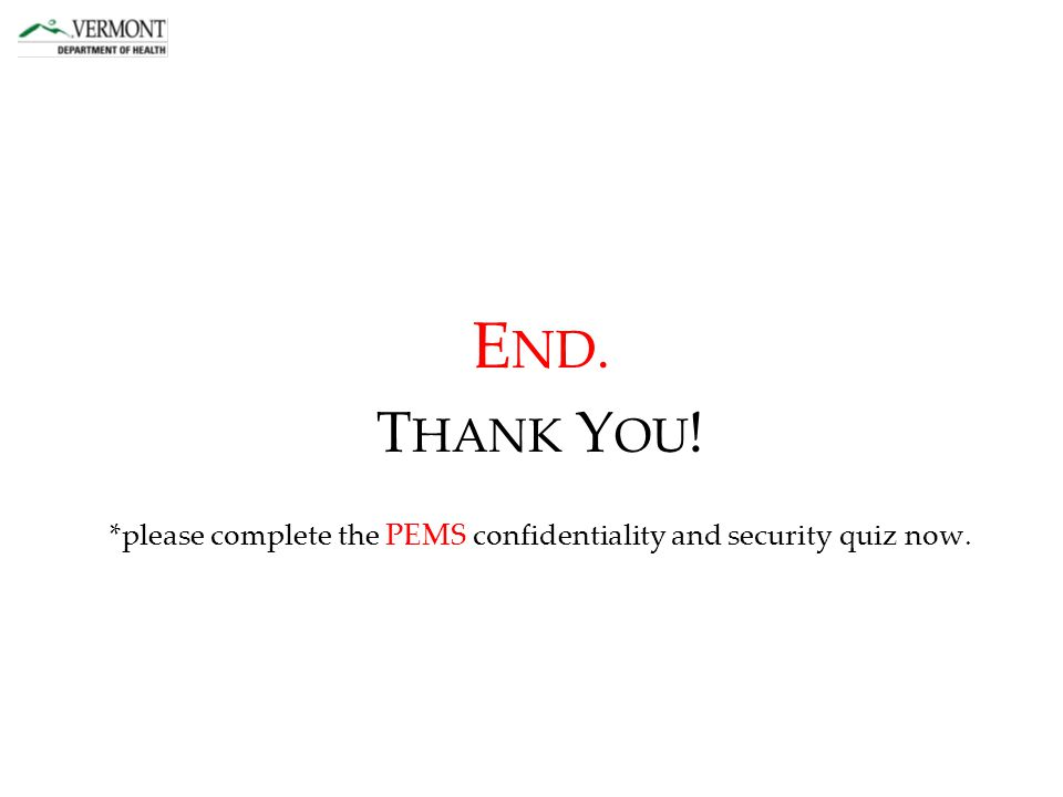 E ND. T HANK Y OU ! *please complete the PEMS confidentiality and security quiz now.