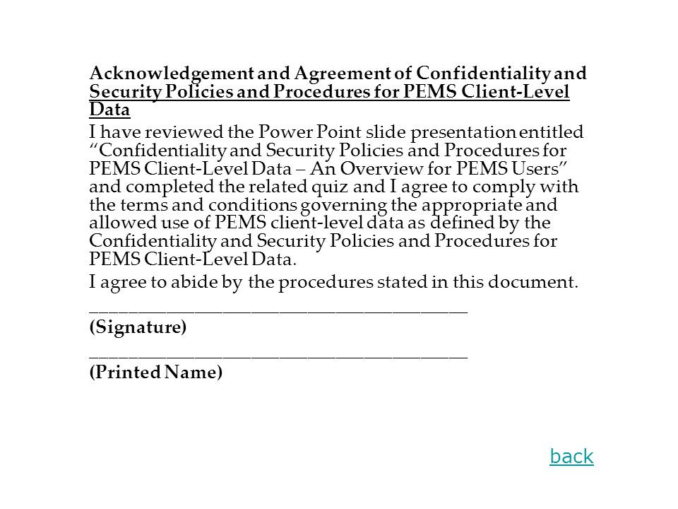 Acknowledgement and Agreement of Confidentiality and Security Policies and Procedures for PEMS Client-Level Data I have reviewed the Power Point slide presentation entitled Confidentiality and Security Policies and Procedures for PEMS Client-Level Data – An Overview for PEMS Users and completed the related quiz and I agree to comply with the terms and conditions governing the appropriate and allowed use of PEMS client-level data as defined by the Confidentiality and Security Policies and Procedures for PEMS Client-Level Data.