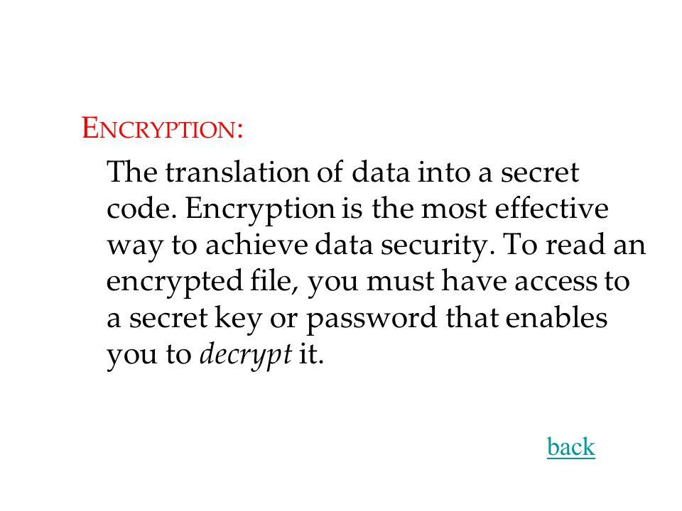 E NCRYPTION : The translation of data into a secret code.