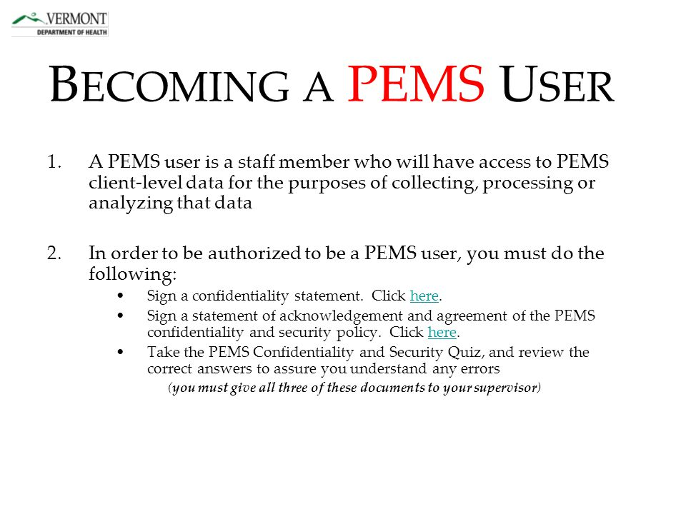 1.A PEMS user is a staff member who will have access to PEMS client-level data for the purposes of collecting, processing or analyzing that data 2.In order to be authorized to be a PEMS user, you must do the following: Sign a confidentiality statement.