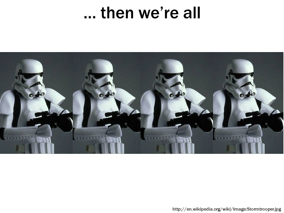 … then we're all http://en.wikipedia.org/wiki/Image:Stormtrooper.jpg