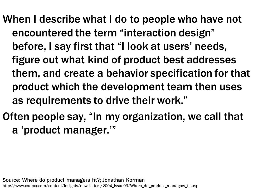 When I describe what I do to people who have not encountered the term interaction design before, I say first that I look at users' needs, figure out what kind of product best addresses them, and create a behavior specification for that product which the development team then uses as requirements to drive their work. Often people say, In my organization, we call that a 'product manager.' Source: Where do product managers fit ; Jonathan Korman http://www.cooper.com/content/insights/newsletters/2004_issue03/Where_do_product_managers_fit.asp