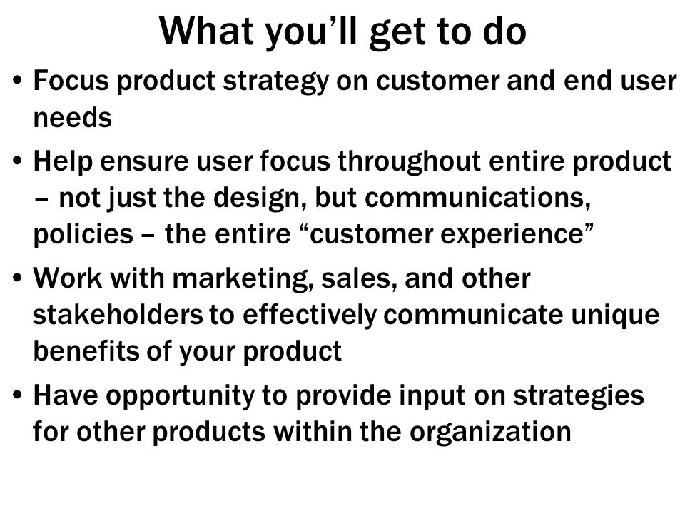 What you'll get to do Focus product strategy on customer and end user needs Help ensure user focus throughout entire product – not just the design, but communications, policies – the entire customer experience Work with marketing, sales, and other stakeholders to effectively communicate unique benefits of your product Have opportunity to provide input on strategies for other products within the organization