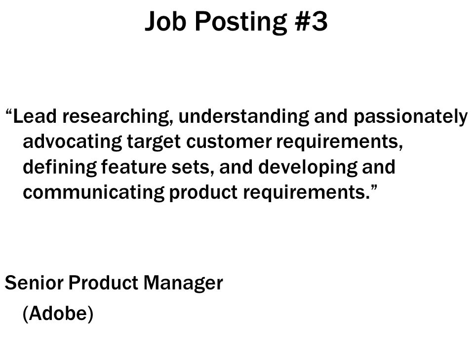 Job Posting #3 Lead researching, understanding and passionately advocating target customer requirements, defining feature sets, and developing and communicating product requirements. Senior Product Manager (Adobe)