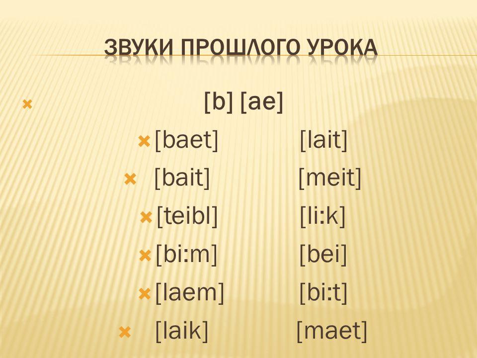  [b] [ae]  [baet] [lait]  [bait] [meit]  [teibl] [li:k]  [bi:m] [bei]  [laem] [bi:t]  [laik] [maet]
