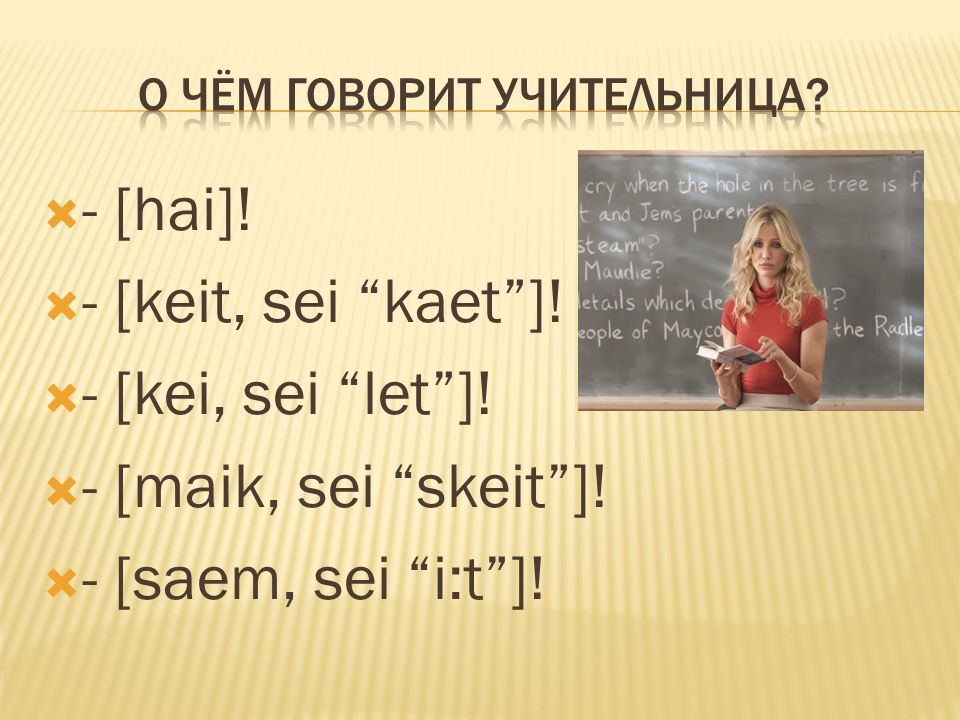 """ - [hai]!  - [keit, sei """"kaet""""]!  - [kei, sei """"let""""]!  - [maik, sei """"skeit""""]!  - [saem, sei """"i:t""""]!"""