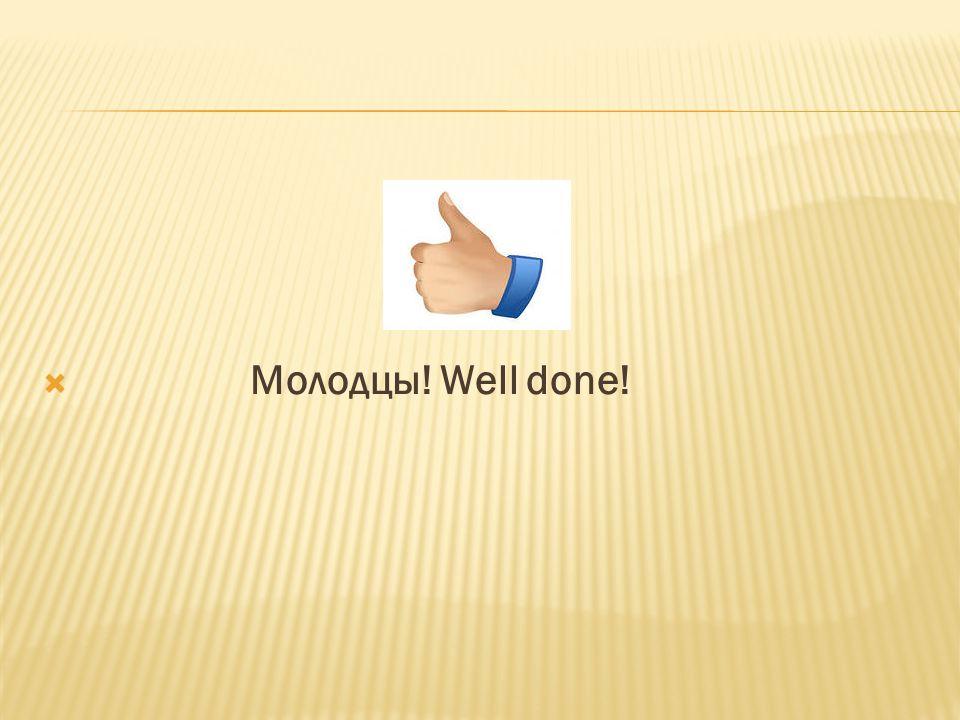  Молодцы! Well done!