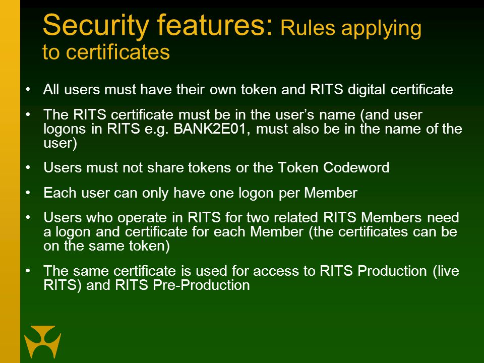 Security features: Rules applying to certificates All users must have their own token and RITS digital certificate The RITS certificate must be in the user's name (and user logons in RITS e.g.