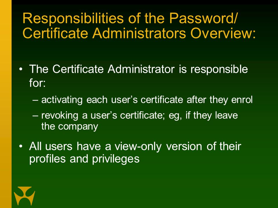 Responsibilities of the Password/ Certificate Administrators Overview: The Certificate Administrator is responsible for: –activating each user's certificate after they enrol –revoking a user's certificate; eg, if they leave the company All users have a view-only version of their profiles and privileges