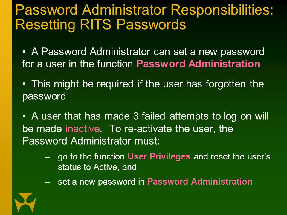 Password Administrator Responsibilities: Resetting RITS Passwords A Password Administrator can set a new password for a user in the function Password Administration This might be required if the user has forgotten the password A user that has made 3 failed attempts to log on will be made inactive.