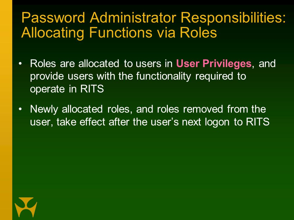 Password Administrator Responsibilities: Allocating Functions via Roles Roles are allocated to users in User Privileges, and provide users with the functionality required to operate in RITS Newly allocated roles, and roles removed from the user, take effect after the user's next logon to RITS