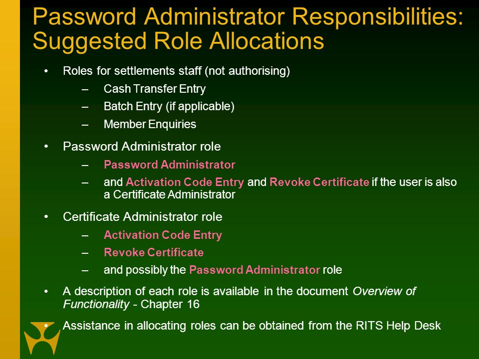 Password Administrator Responsibilities: Suggested Role Allocations Roles for settlements staff (not authorising) –Cash Transfer Entry –Batch Entry (if applicable) –Member Enquiries Password Administrator role –Password Administrator –and Activation Code Entry and Revoke Certificate if the user is also a Certificate Administrator Certificate Administrator role –Activation Code Entry –Revoke Certificate –and possibly the Password Administrator role A description of each role is available in the document Overview of Functionality - Chapter 16 Assistance in allocating roles can be obtained from the RITS Help Desk