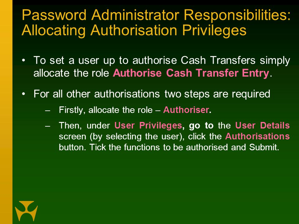 Password Administrator Responsibilities: Allocating Authorisation Privileges To set a user up to authorise Cash Transfers simply allocate the role Authorise Cash Transfer Entry.
