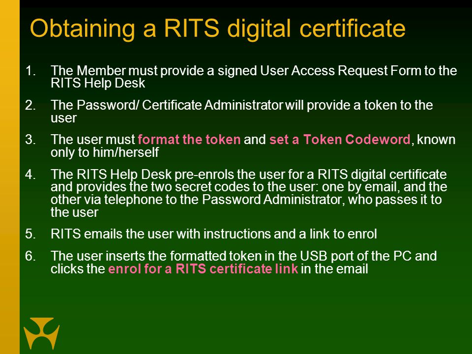 Obtaining a RITS digital certificate 1.The Member must provide a signed User Access Request Form to the RITS Help Desk 2.The Password/ Certificate Administrator will provide a token to the user 3.The user must format the token and set a Token Codeword, known only to him/herself 4.The RITS Help Desk pre-enrols the user for a RITS digital certificate and provides the two secret codes to the user: one by email, and the other via telephone to the Password Administrator, who passes it to the user 5.RITS emails the user with instructions and a link to enrol 6.The user inserts the formatted token in the USB port of the PC and clicks the enrol for a RITS certificate link in the email