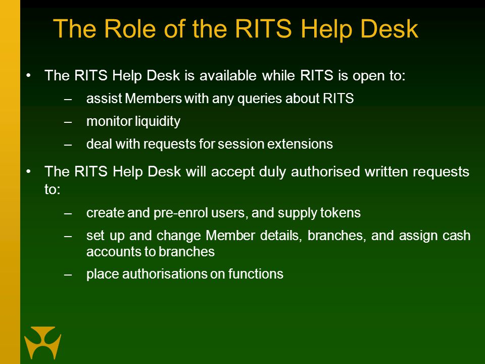 The Role of the RITS Help Desk The RITS Help Desk is available while RITS is open to: –assist Members with any queries about RITS –monitor liquidity –deal with requests for session extensions The RITS Help Desk will accept duly authorised written requests to: –create and pre-enrol users, and supply tokens –set up and change Member details, branches, and assign cash accounts to branches –place authorisations on functions