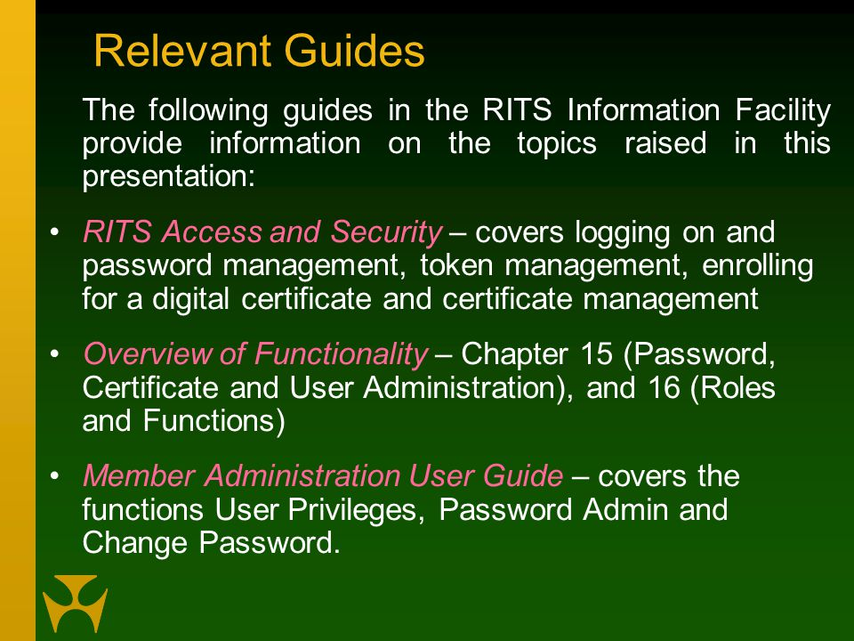 Relevant Guides The following guides in the RITS Information Facility provide information on the topics raised in this presentation: RITS Access and Security – covers logging on and password management, token management, enrolling for a digital certificate and certificate management Overview of Functionality – Chapter 15 (Password, Certificate and User Administration), and 16 (Roles and Functions) Member Administration User Guide – covers the functions User Privileges, Password Admin and Change Password.