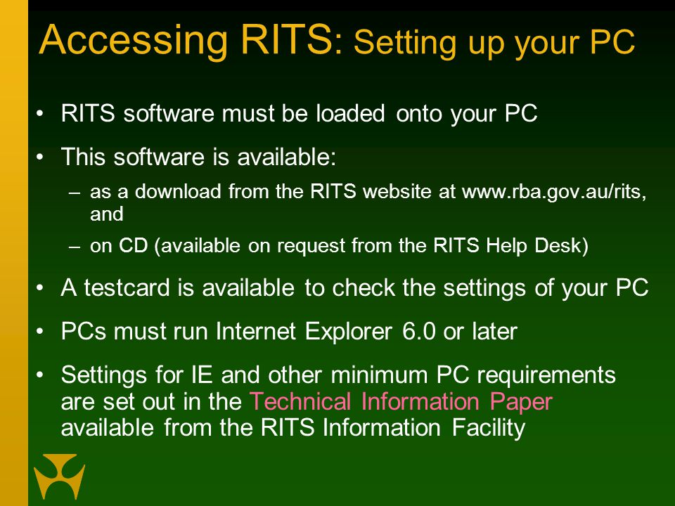 Accessing RITS : Setting up your PC RITS software must be loaded onto your PC This software is available: –as a download from the RITS website at www.rba.gov.au/rits, and –on CD (available on request from the RITS Help Desk) A testcard is available to check the settings of your PC PCs must run Internet Explorer 6.0 or later Settings for IE and other minimum PC requirements are set out in the Technical Information Paper available from the RITS Information Facility