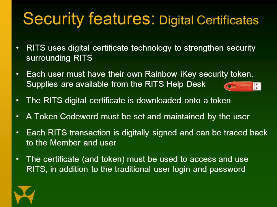 Security features: Digital Certificates RITS uses digital certificate technology to strengthen security surrounding RITS Each user must have their own Rainbow iKey security token.