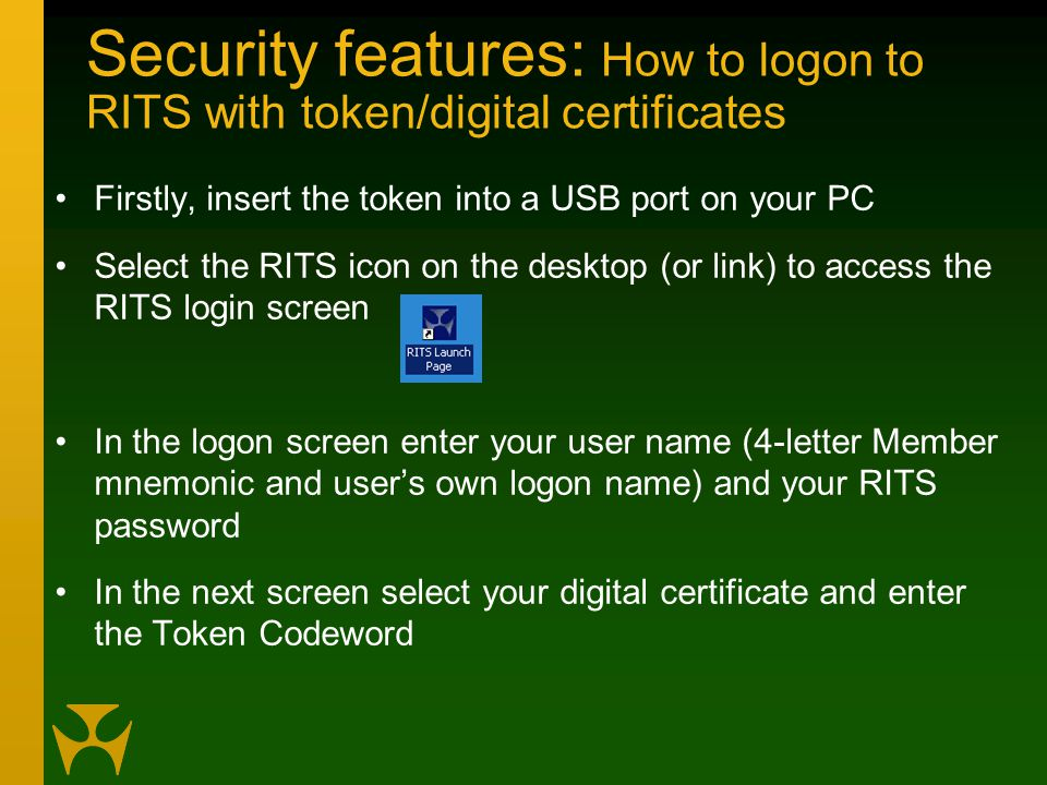 Security features: How to logon to RITS with token/digital certificates Firstly, insert the token into a USB port on your PC Select the RITS icon on the desktop (or link) to access the RITS login screen In the logon screen enter your user name (4-letter Member mnemonic and user's own logon name) and your RITS password In the next screen select your digital certificate and enter the Token Codeword