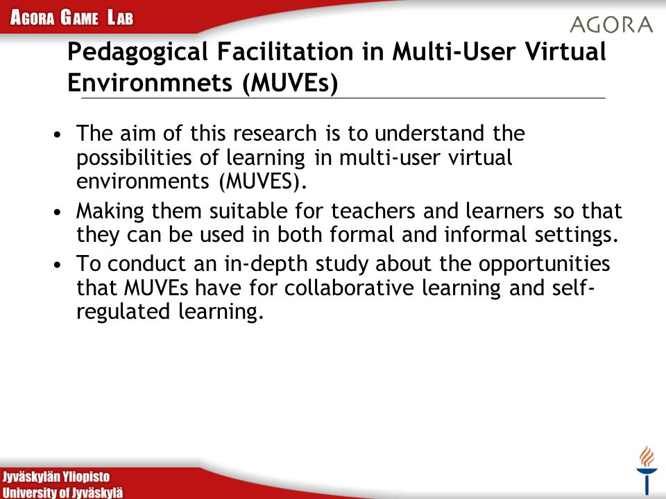 Pedagogical Facilitation in Multi-User Virtual Environmnets (MUVEs) The aim of this research is to understand the possibilities of learning in multi-user virtual environments (MUVES).