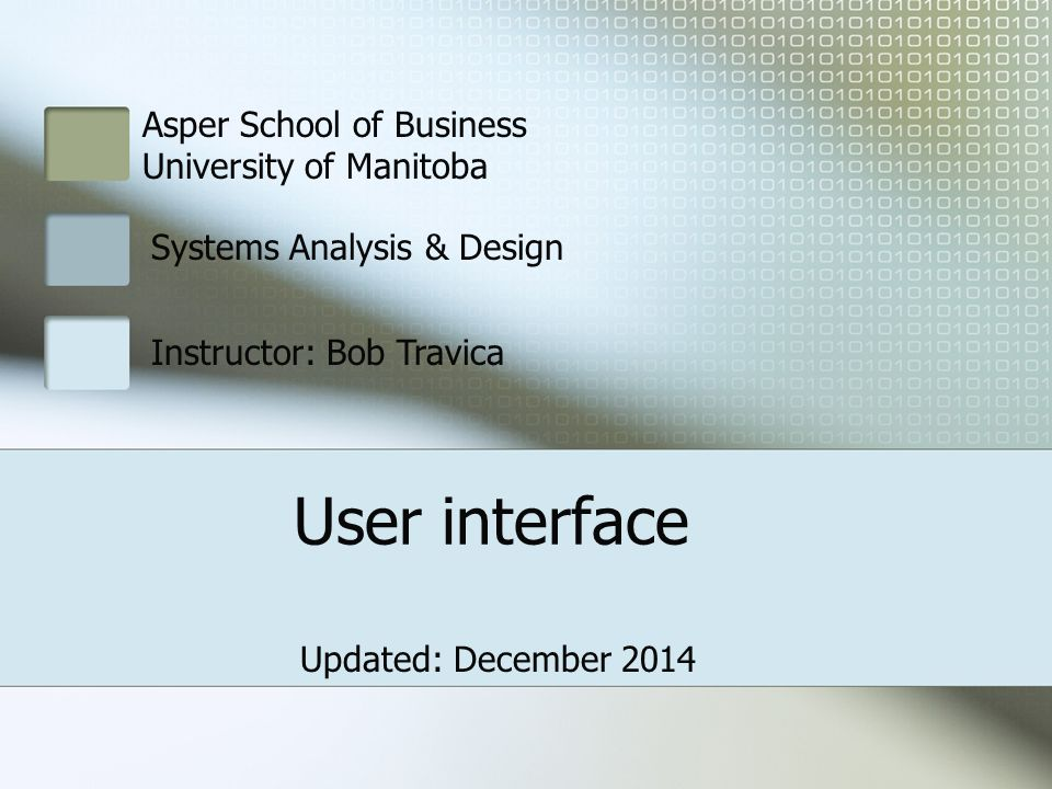 Asper School of Business University of Manitoba Systems Analysis & Design Instructor: Bob Travica User interface Updated: December 2014