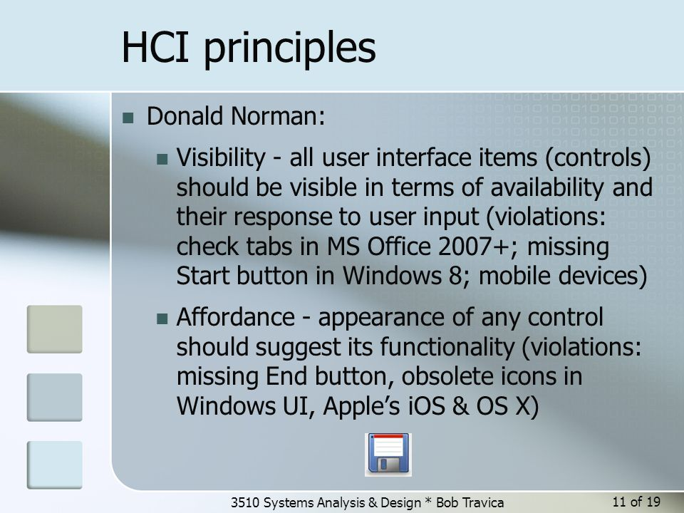 3510 Systems Analysis & Design * Bob Travica HCI principles Donald Norman: Visibility - all user interface items (controls) should be visible in terms of availability and their response to user input (violations: check tabs in MS Office 2007+; missing Start button in Windows 8; mobile devices) Affordance - appearance of any control should suggest its functionality (violations: missing End button, obsolete icons in Windows UI, Apple's iOS & OS X) 11 of 19