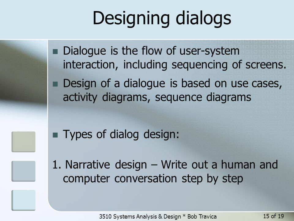 3510 Systems Analysis & Design * Bob Travica Designing dialogs Dialogue is the flow of user-system interaction, including sequencing of screens. Desig