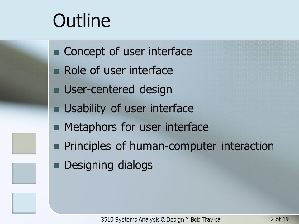 3510 Systems Analysis & Design * Bob Travica Outline Concept of user interface Role of user interface User-centered design Usability of user interface Metaphors for user interface Principles of human-computer interaction Designing dialogs 2 of 19