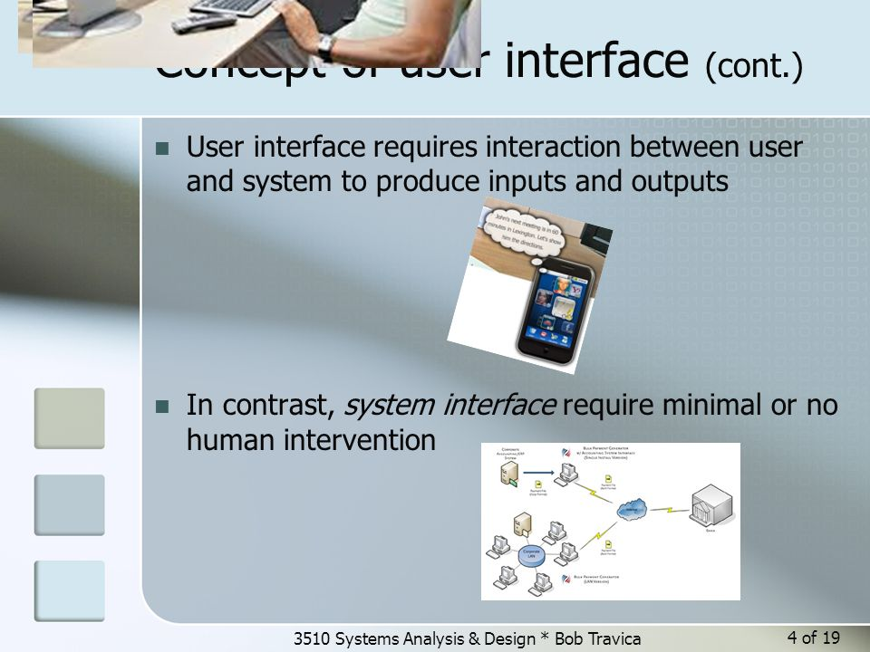 3510 Systems Analysis & Design * Bob Travica Concept of user interface (cont.) User interface requires interaction between user and system to produce inputs and outputs In contrast, system interface require minimal or no human intervention 4 of 19