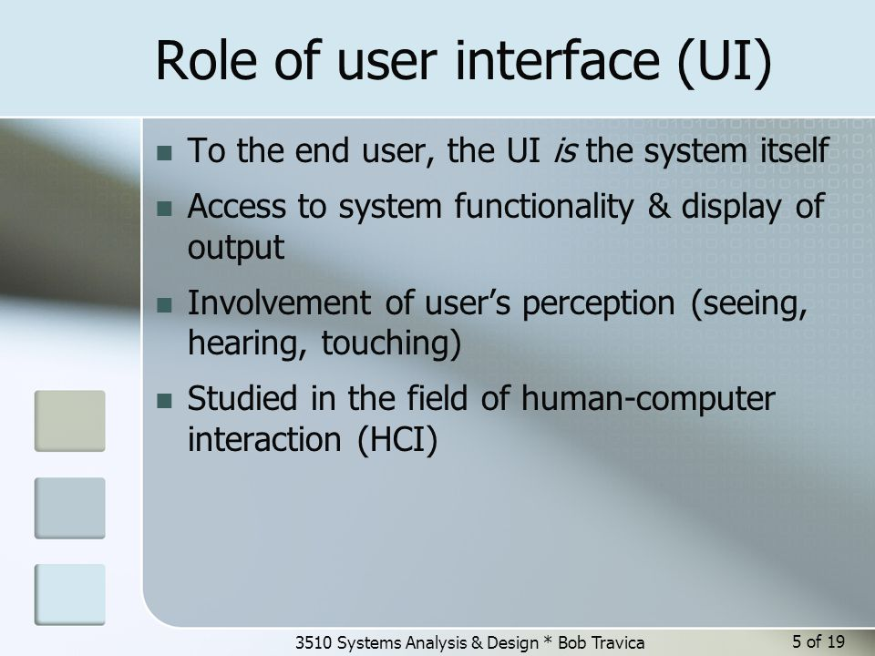 3510 Systems Analysis & Design * Bob Travica Role of user interface (UI) To the end user, the UI is the system itself Access to system functionality &