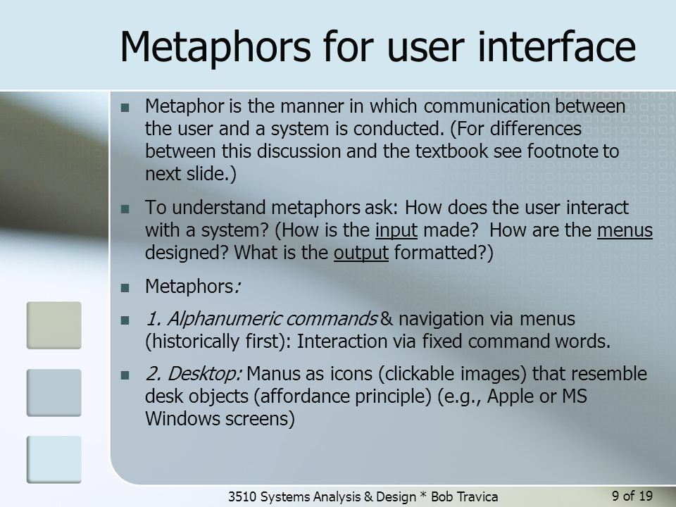 3510 Systems Analysis & Design * Bob Travica Metaphors for user interface Metaphor is the manner in which communication between the user and a system is conducted.