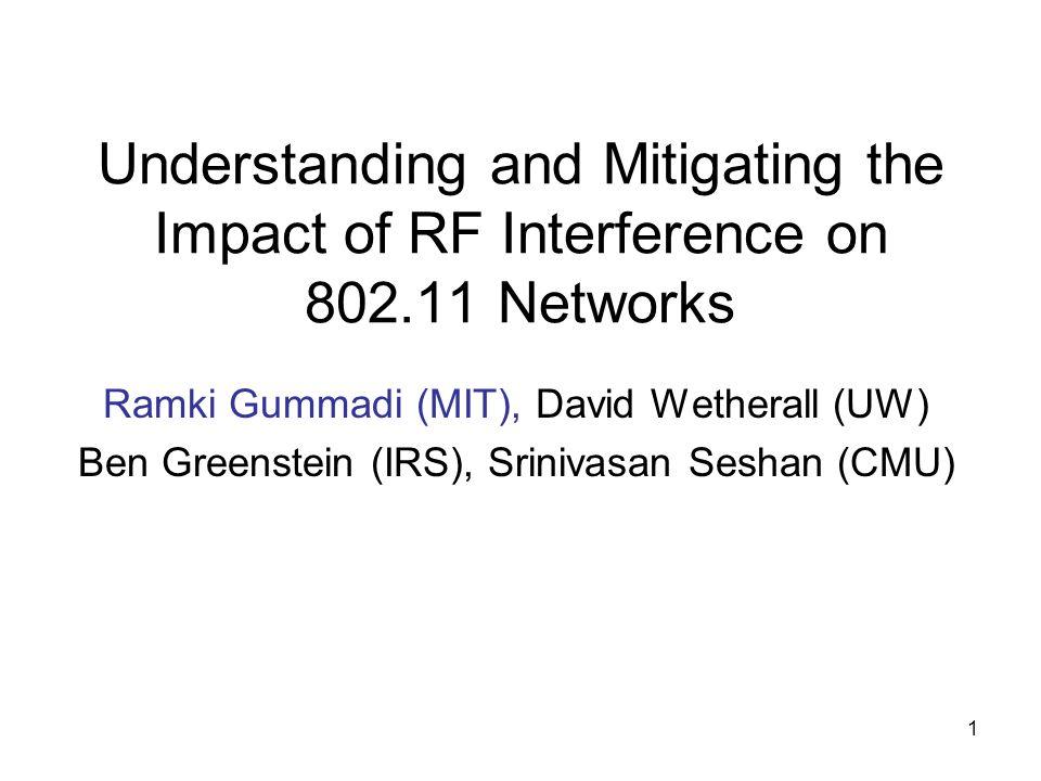 1 Understanding and Mitigating the Impact of RF Interference on 802.11 Networks Ramki Gummadi (MIT), David Wetherall (UW) Ben Greenstein (IRS), Sriniv