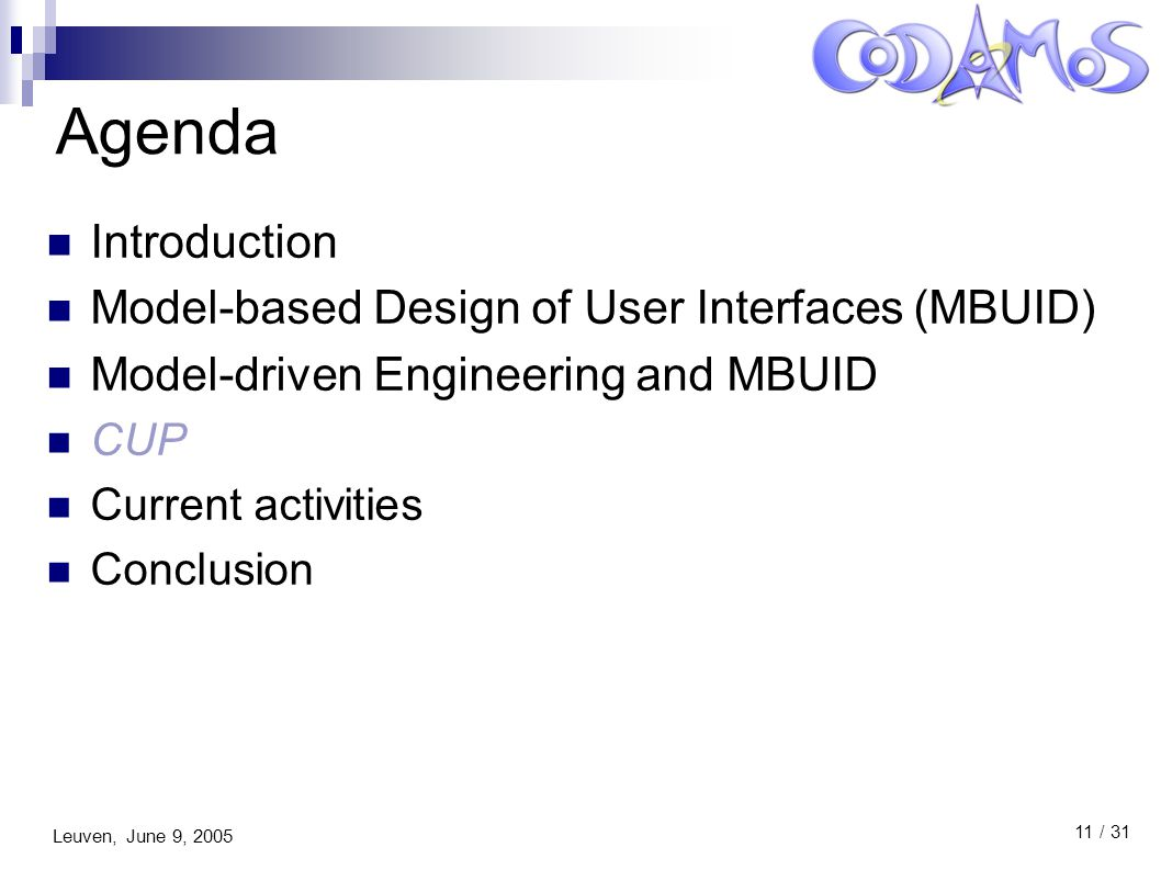 Leuven, June 9, 2005 11 / 31 Agenda Introduction Model-based Design of User Interfaces (MBUID) Model-driven Engineering and MBUID CUP Current activities Conclusion