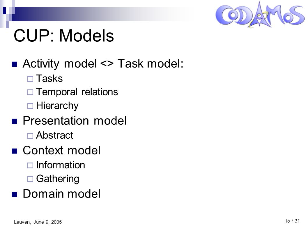 Leuven, June 9, 2005 15 / 31 CUP: Models Activity model <> Task model:  Tasks  Temporal relations  Hierarchy Presentation model  Abstract Context model  Information  Gathering Domain model