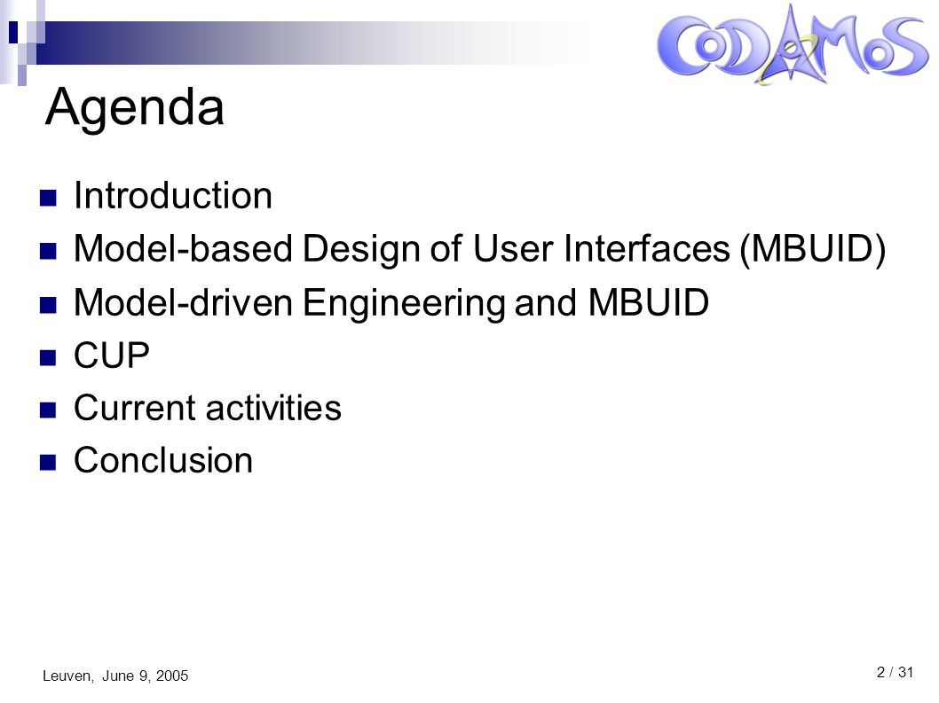 Leuven, June 9, 2005 3 / 31 Agenda Introduction Model-based Design of User Interfaces (MBUID) Model-driven Engineering and MBUID CUP Current activities Conclusion