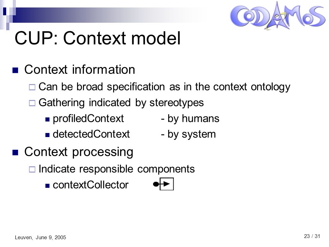 Leuven, June 9, 2005 23 / 31 CUP: Context model Context information  Can be broad specification as in the context ontology  Gathering indicated by stereotypes profiledContext - by humans detectedContext - by system Context processing  Indicate responsible components contextCollector