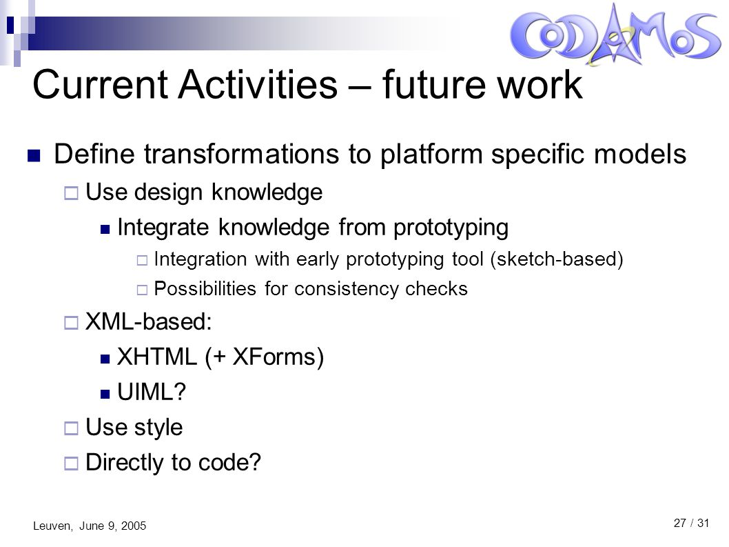 Leuven, June 9, 2005 27 / 31 Current Activities – future work Define transformations to platform specific models  Use design knowledge Integrate knowledge from prototyping  Integration with early prototyping tool (sketch-based)  Possibilities for consistency checks  XML-based: XHTML (+ XForms) UIML.