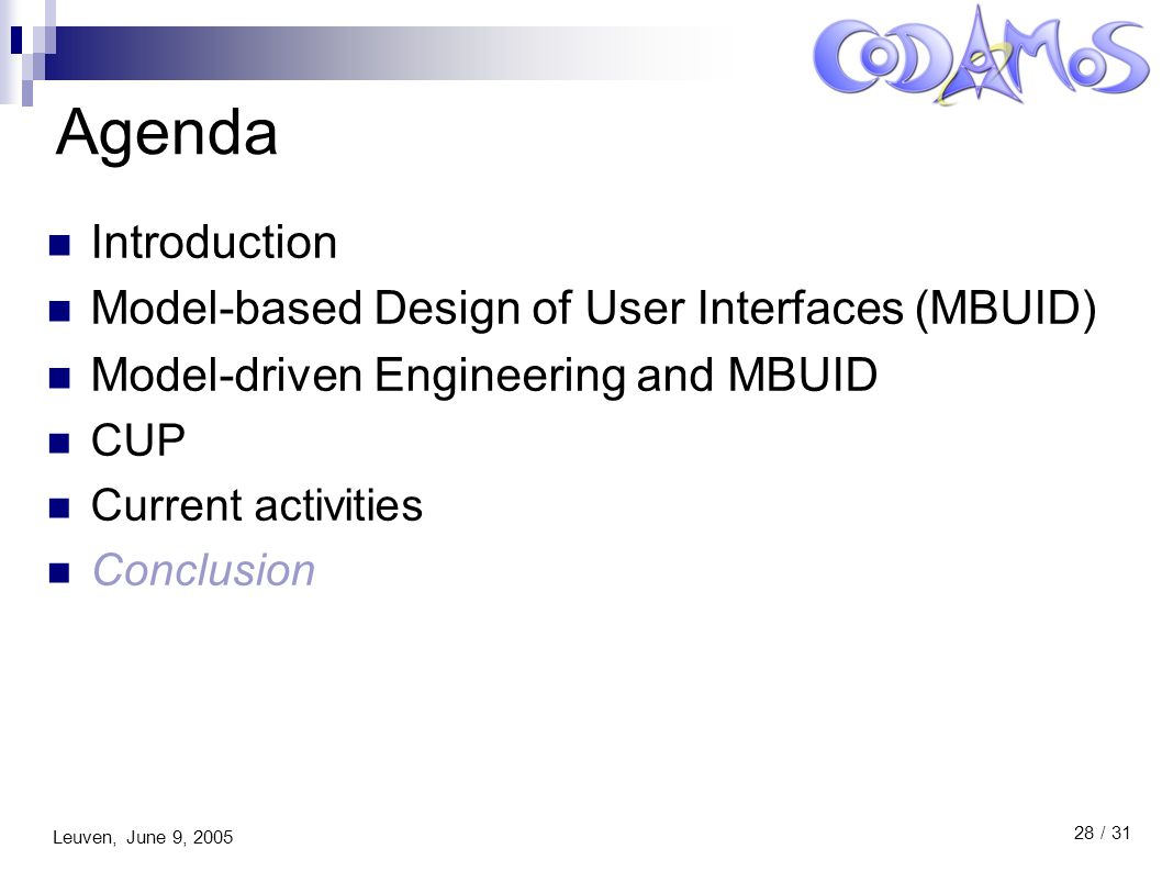 Leuven, June 9, 2005 28 / 31 Agenda Introduction Model-based Design of User Interfaces (MBUID) Model-driven Engineering and MBUID CUP Current activities Conclusion