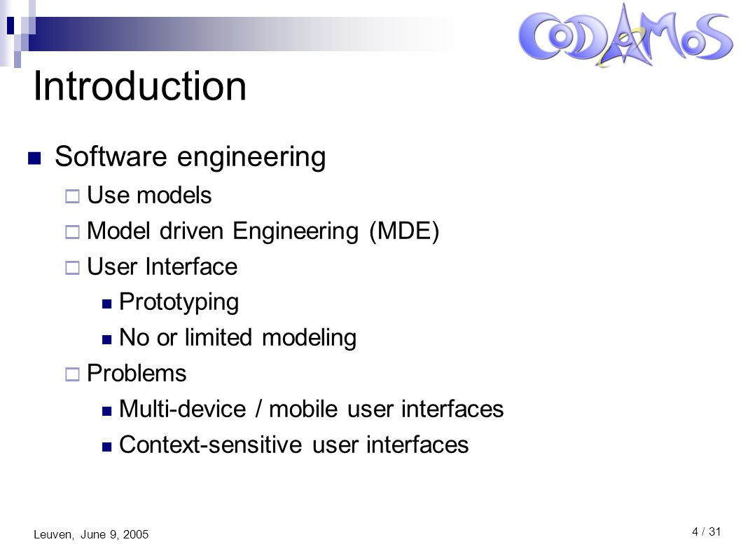 Leuven, June 9, 2005 4 / 31 Introduction Software engineering  Use models  Model driven Engineering (MDE)  User Interface Prototyping No or limited modeling  Problems Multi-device / mobile user interfaces Context-sensitive user interfaces