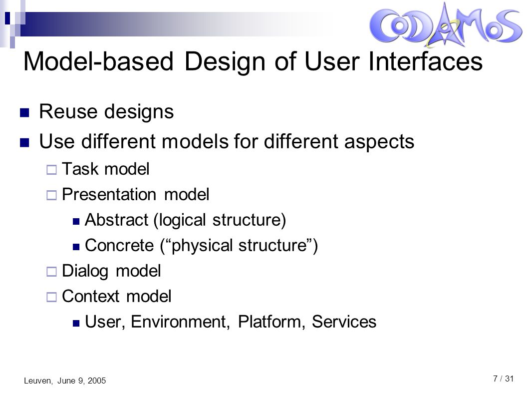 Leuven, June 9, 2005 8 / 31 Model-based Design of User Interfaces Use multiples levels of abstraction  Tasks  Platform/modality independent (abstract)  Toolkit independent (concrete)  Code, xml, … (final) Availability of tools:  Limited in scope  Research tools  Not always publicly available