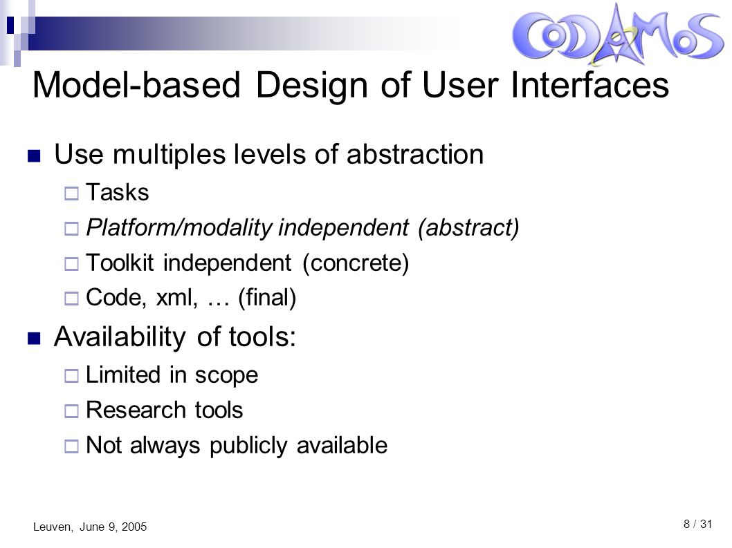 Leuven, June 9, 2005 8 / 31 Model-based Design of User Interfaces Use multiples levels of abstraction  Tasks  Platform/modality independent (abstract)  Toolkit independent (concrete)  Code, xml, … (final) Availability of tools:  Limited in scope  Research tools  Not always publicly available