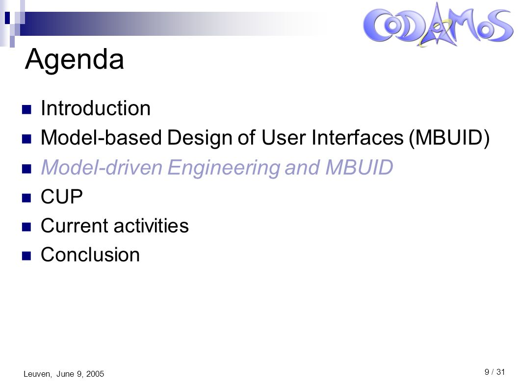 Leuven, June 9, 2005 9 / 31 Agenda Introduction Model-based Design of User Interfaces (MBUID) Model-driven Engineering and MBUID CUP Current activities Conclusion