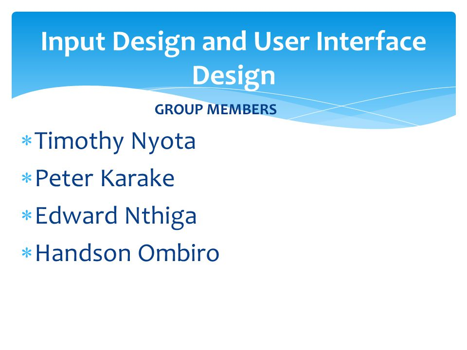 GROUP MEMBERS  Timothy Nyota  Peter Karake  Edward Nthiga  Handson Ombiro Input Design and User Interface Design