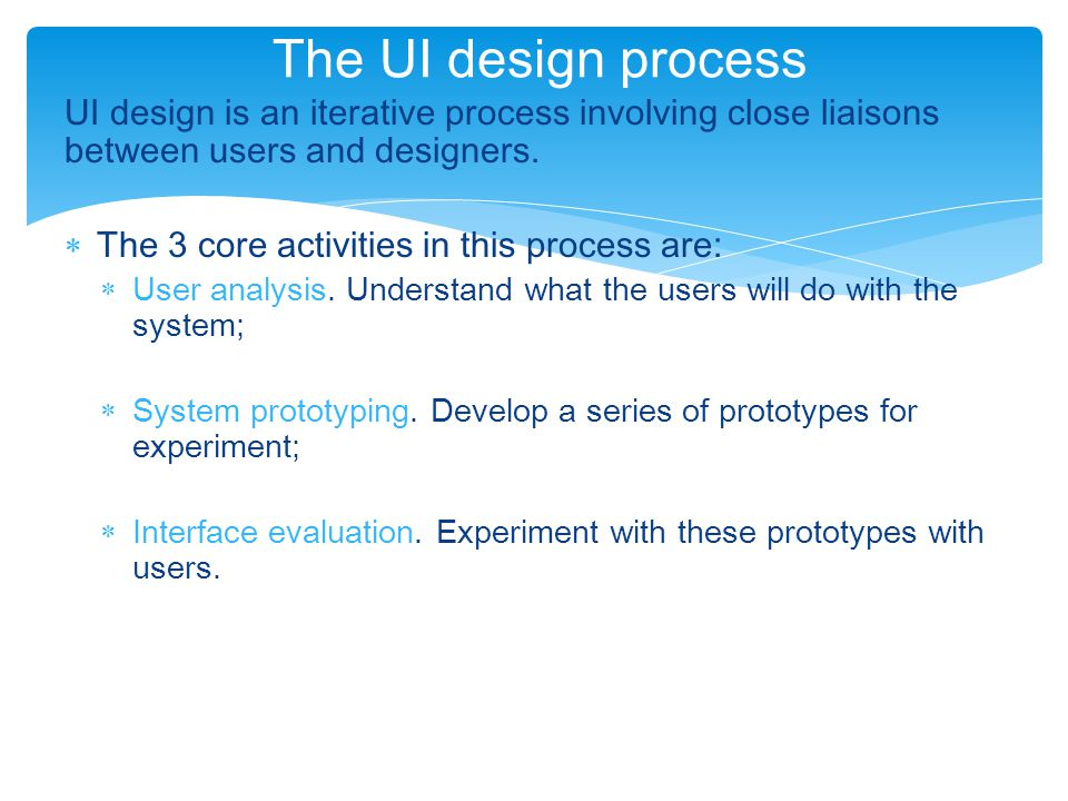 UI design is an iterative process involving close liaisons between users and designers.  The 3 core activities in this process are:  User analysis.