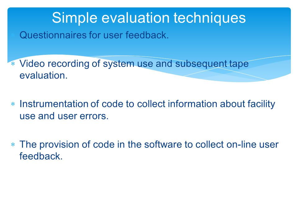  Questionnaires for user feedback.  Video recording of system use and subsequent tape evaluation.  Instrumentation of code to collect information a
